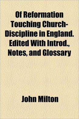Of Reformation Touching Church-Discipline In England. Edited With Introd., Notes, And Glossary