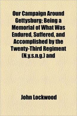 Our Campaign Around Gettysburg; Being A Memorial Of What Was Endured, Suffered, And Accomplished By The Twenty-Third Regiment (N.Y.S.N.G.) And