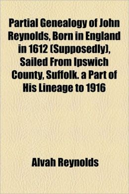 Partial genealogy of John Reynolds, born in England in 1612 (supposedly), sailed from Ipswich county, Suffolk. A part of his lineage to 1916 Alvah Reynolds