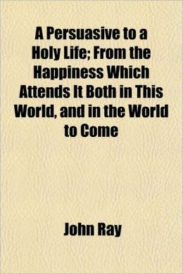A Persuasive to a Holy Life; From the Happiness Which Attends It Both in This World, and in the World to Come