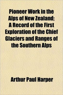 Pioneer Work in the Alps of New Zealand; A Record of the First Exploration of the Chief Glaciers and Ranges of the Southern Alps