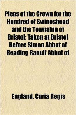 Pleas of the Crown for the Hundred of Swineshead and the Township of Bristol; Taken at Bristol Before Simon Abbot of Reading Ranulf Abbot of