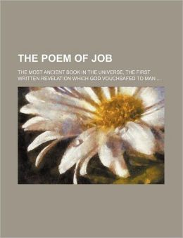 The Poem of Job; The Most Ancient Book in the Universe, the First Written Revelation Which God Vouchsafed to Man