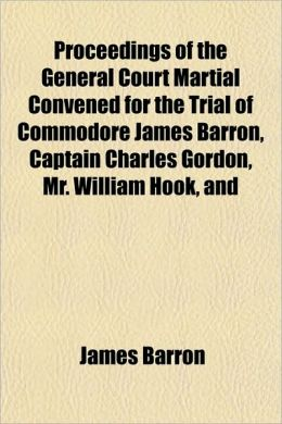 Proceedings of the General Court Martial Convened for the Trial of Commodore James Barron, Captain Charles Gordon, Mr. William Hook, and