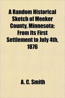 A Random Historical Sketch of Meeker County, Minnesota; From Its First Settlement to July 4th, 1876