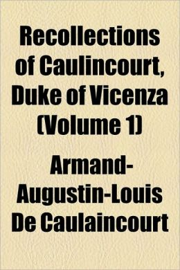 Recollections Of Caulincourt, Duke Of Vicenza (Volume 1)