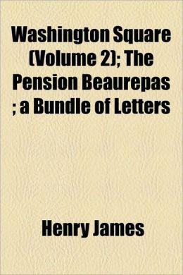 Washington Square (Volume 2); The Pension Beaurepas; A Bundle of Letters