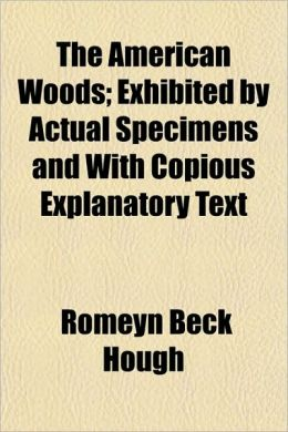 The American Woods; Exhibited by Actual Specimens and With Copious Explanatory Text