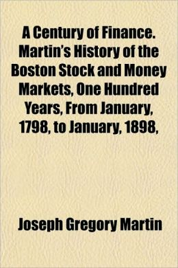 A Century of Finance. Martin's History of the Boston Stock and Money Markets, One Hundred Years, from January, 1798, to January, 1898,