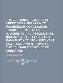 The Equitable Remedies Of Creditors In Relation To Fraudulent Conveyances, Transfers, Mortgages, Judgments, And Assignments, Including The