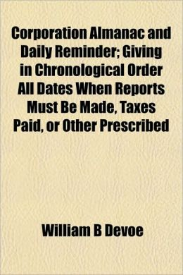 Corporation Almanac and Daily Reminder; Giving in Chronological Order All Dates When Reports Must Be Made, Taxes Paid, or Other Prescribed