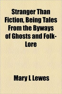 Stranger Than Fiction, Being Tales From The Byways Of Ghosts And Folk-Lore