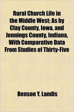 Rural Church Life in the Middle West; As by Clay County, Iowa, and Jennings County, Indiana, With Comparative Data From Studies of Thirty-Five
