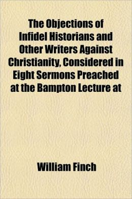 The Objections of Infidel Historians and Other Writers Against Christianity, Considered in Eight Sermons Preached at the Bampton Lecture at