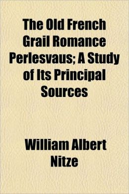 The Old French Grail Romance Perlesvaus; A Study of Its Principal Sources