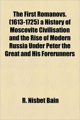 The First Romanovs. (1613-1725) A History Of Moscovite Civilisation And The Rise Of Modern Russia Under Peter The Great And His Forerunners