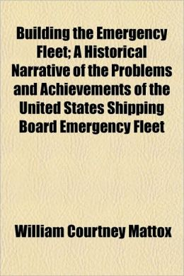 Building the Emergency Fleet; A Historical Narrative of the Problems and Achievements of the United States Shipping Board Emergency Fleet