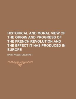 Historical and Moral View of the Origin and Progress of the French Revolution and the Effect It Has Produced in Europe