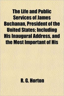 The Life and Public Services of James Buchanan, President of the United States; Including His Inaugural Address, and the Most Important of His