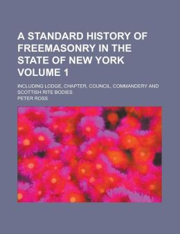 A Standard History of Freemasonry in the State of New York; Including Lodge, Chapter, Council, Commandery and Scottish Rite Bodies Volume 1
