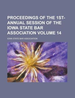 Proceedings of the 1st- Annual Session of the Iowa State Bar Association Volume 14