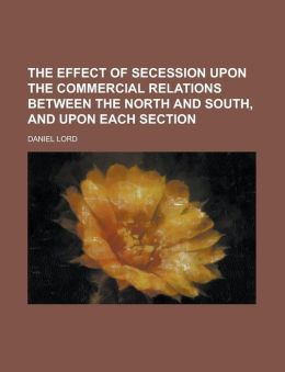 The Effect of Secession Upon the Commercial Relations Between the North and South, and Upon Each Section