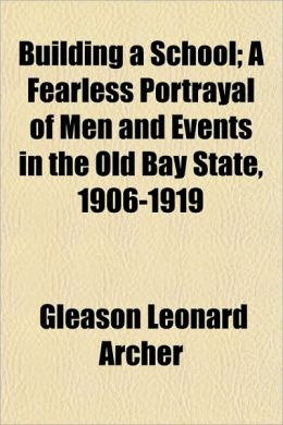Building a School; A Fearless Portrayal of Men and Events in the Old Bay State, 1906-1919
