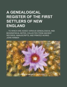 A Genealogical Register of the First Settlers of New England; ... to Which Are Added Various Genealogical and Biographical Notes, Collected from ANC