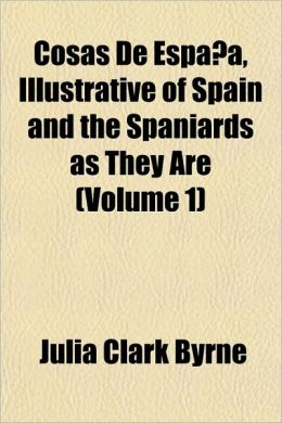 Cosas De Espa a, Illustrative of Spain and the Spaniards as They Are (Volume 1)