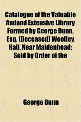 Catalogue of the Valuable Andand Extensive Library Formed by George Dunn, Esq. (Deceased) Woolley Hall, Near Maidenhead; Sold by Order of the