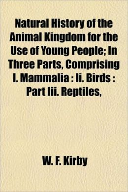 Natural History of the Animal Kingdom for the Use of Young People; In Three Parts, Comprising I. Mammalia: II. Birds: Part III. Reptiles,