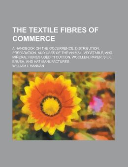 The Textile Fibres of Commerce; A Handbook on the Occurrence, Distribution, Preparation, and Uses of the Animal, Vegetable, and Mineral Fibres Used in