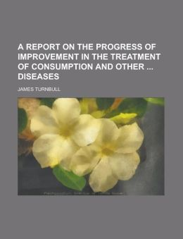 A Report on the Progress of Improvement in the Treatment of Consumption and Other Diseases