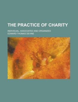 The Practice of Charity; Individual, Associated and Organized