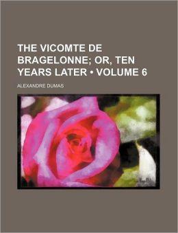 The Vicomte de Bragelonne (Volume 6); Or, Ten Years Later