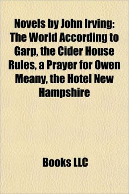 Novels by John Irving (Study Guide): The World According to Garp, the Cider House Rules, a Prayer for Owen Meany, the Hotel New Hampshire
