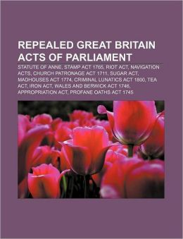 Repealed Great Britain Acts of Parliament: Statute of Anne, Stamp Act 1765, Riot Act, Navigation Acts, Church Patronage Act 1711, Sugar Act