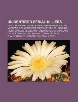 Unidentified serial killers: Jack the Ripper, Zodiac Killer, Texarkana Moonlight Murders, Connecticut River Valley Killer