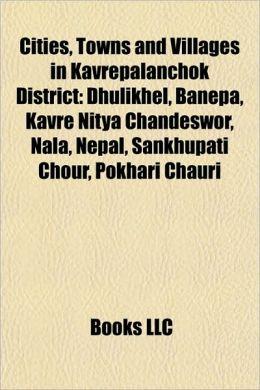 Cities, Towns and Villages in Kavrepalanchok District: Dhulikhel, Banepa, Kavre Nitya Chandeswor, Nala, Nepal, Sankhupati Chour, Pokhari Chauri