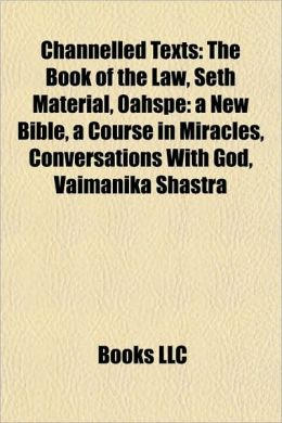 Channelled Texts: The Book of the Law, Seth Material, Oahspe: a New Bible, a Course in Miracles, Conversations With God, Vaimanika Shastra