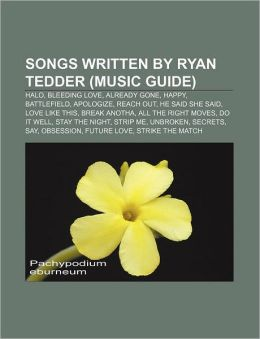 Songs Written by Ryan Tedder (Music Guide): Halo, Bleeding Love, Already Gone, Happy, Battlefield, Apologize, Reach Out, He Said She Said