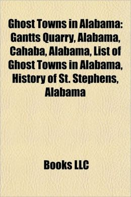 Ghost Towns in Alabama: Gantts Quarry, Alabama, Cahaba, Alabama, List of Ghost Towns in Alabama, History of St. Stephens, Alabama