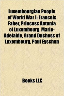 Luxembourgian People of World War I: Fran ois Faber, Princess Antonia of Luxembourg, Marie-Ad la de, Grand Duchess of Luxembourg, Paul Eyschen