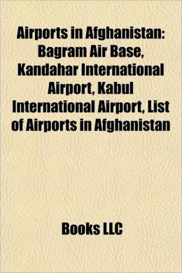 Airports in Afghanistan: Bagram Air Base, Kandahar International Airport, Kabul International Airport, List of Airports in Afghanistan