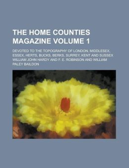 The Home counties magazine; devoted to the topography of London, Middlesex, Essex, Herts, Bucks, Berks, Surrey, Kent and Sussex Volume 1
