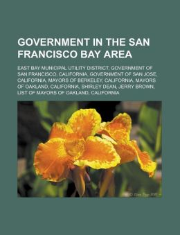 Government in the San Francisco Bay Area: East Bay Municipal Utility District, Government of San Francisco, California, Government of San Jose, Califo
