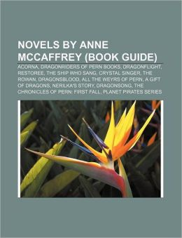 Novels by Anne McCaffrey (Book Guide): Acorna, Dragonriders of Pern Books, Dragonflight, Restoree, the Ship Who Sang, Crystal Singer, the Rowan