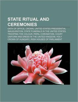 State Ritual and Ceremonies: Oath of Office, Crown, United States Presidential Inauguration, State Funerals in the United States