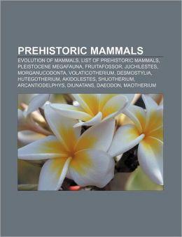 Prehistoric Mammals: Evolution of Mammals, List of Prehistoric Mammals, Pleistocene Megafauna, Fruitafossor, Juchilestes, Morganucodonta