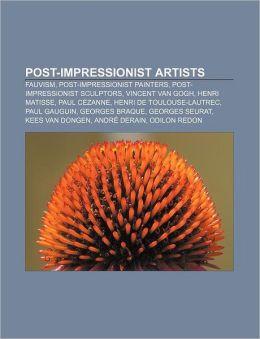 Post-Impressionist Artists: Fauvism, Post-Impressionist Painters, Post-Impressionist Sculptors, Vincent Van Gogh, Henri Matisse, Paul Cezanne